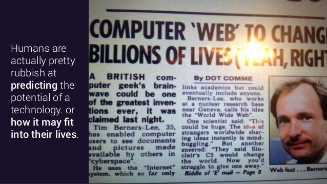 Humans are actually pretty rubbish at predicting the potential of a technology. or how it may fit into their lives.