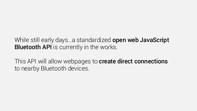 While still early days…a standardized open web JavaScript Bluetooth API is currently in the works. This API will allow web...