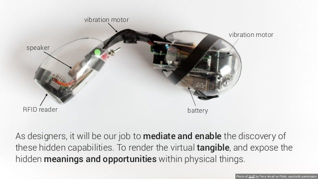 As designers, it will be our job to mediate and enable the discovery of these hidden capabilities. To render the virtual t...