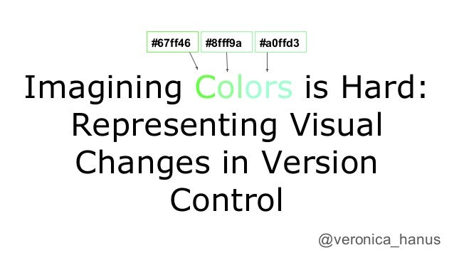 Imagining Colors is Hard: Representing Visual Changes in Version Control @veronica_hanus #67ff46 #8fff9a #a0ffd3