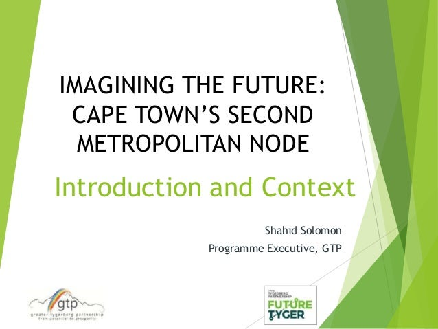 Introduction and Context Shahid Solomon Programme Executive, GTP IMAGINING THE FUTURE: CAPE TOWN'S SECOND METROPOLITAN NODE