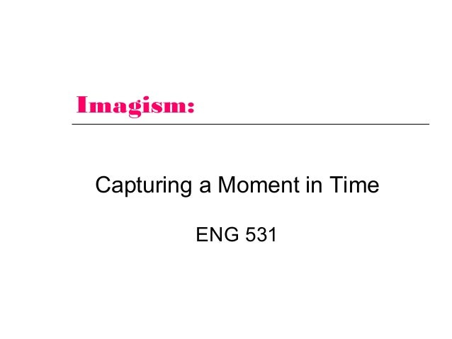 Imagism: Capturing a Moment in Time ENG 531