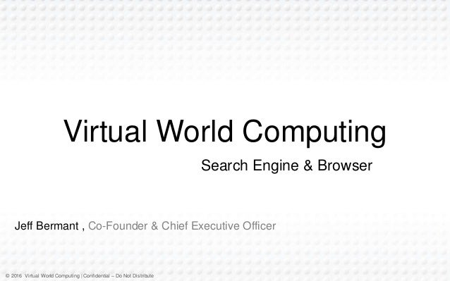 © 2016 Virtual World Computing | Confidential – Do Not Distribute Jeff Bermant , Co-Founder & Chief Executive Officer Virt...