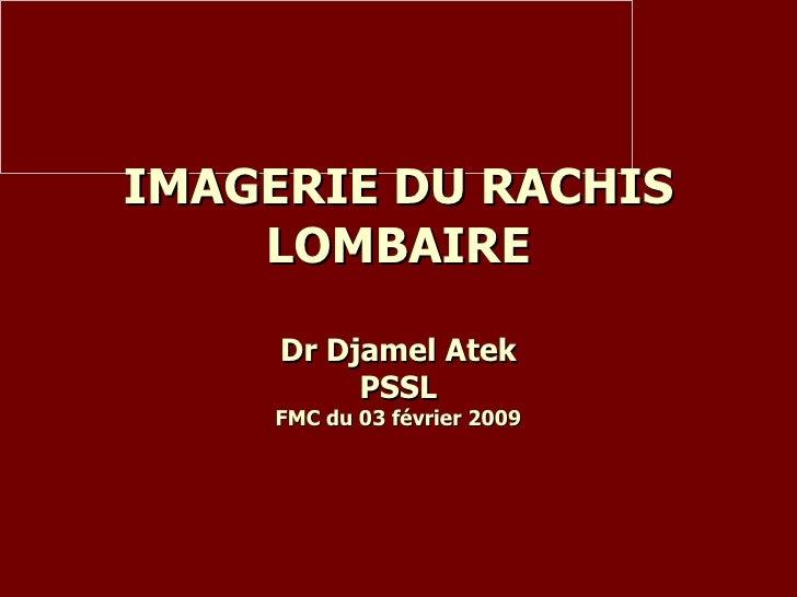 IMAGERIE DU RACHIS LOMBAIRE Dr Djamel Atek PSSL FMC du 03 février 2009