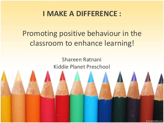 I MAKE A DIFFERENCE : Promoting positive behaviour in the classroom to enhance learning! Shareen Ratnani Kiddie Planet Pre...