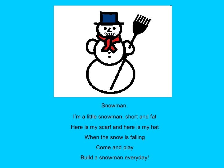 Snowman I'm a little snowman, short and fat Here is my scarf and here is my hat When the snow is falling Come and play Bui...