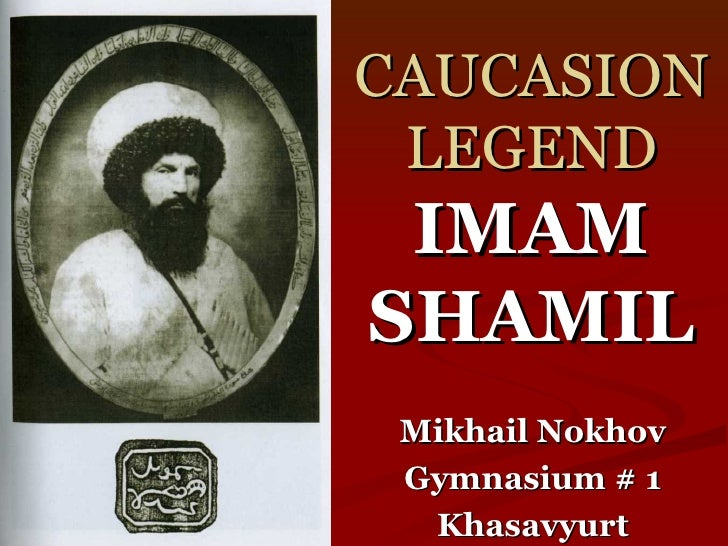 CAUCASION LEGEND IMAM SHAMIL Mikhail Nokhov Gymnasium # 1 Khasavyurt