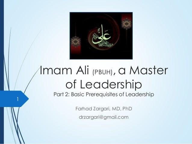 Imam Ali (PBUH), a Master of Leadership Part 2: Basic Prerequisites of Leadership Farhad Zargari, MD, PhD drzargari@gmail....