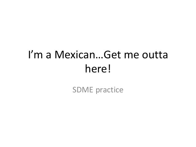 I'm a Mexican…Get me outta here! SDME practice
