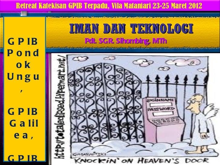 Retreat Katekisan GPIB Terpadu, Vila Mataniari 23-25 Maret 2012                  IMAN DAN TEKNOLOGIG P IB                 ...