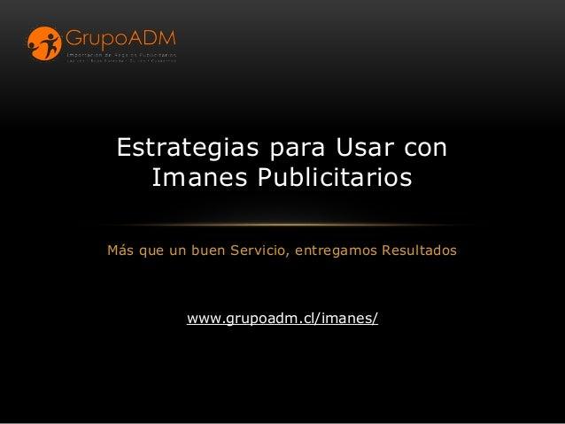 Más que un buen Servicio, entregamos Resultados Estrategias para Usar con Imanes Publicitarios www.grupoadm.cl/imanes/