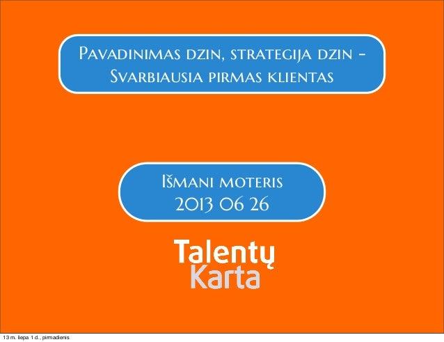 Pavadinimas dzin, strategija dzin - Svarbiausia pirmas klientas Išmani moteris 2013 06 26 13 m. liepa 1 d., pirmadienis