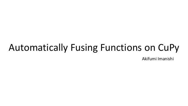 Automatically+Fusing+Functions+on+CuPy Akifumi Imanishi