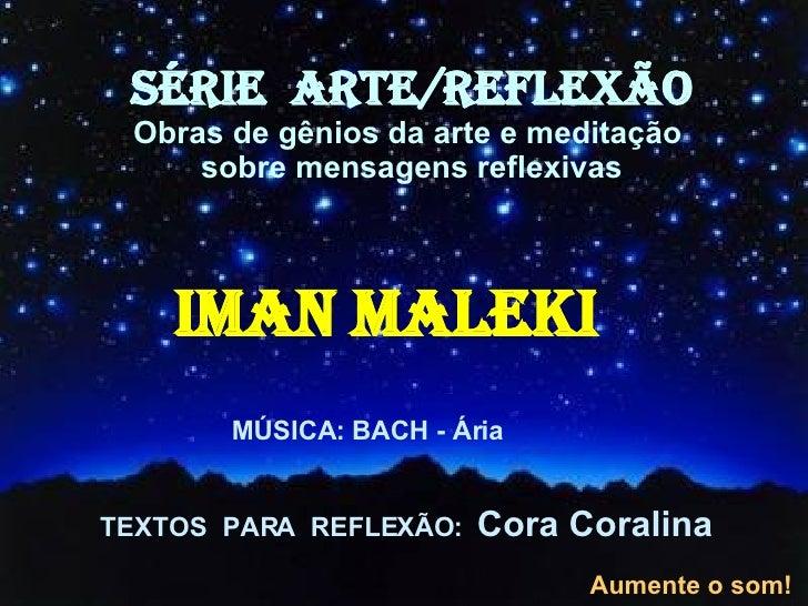<ul><li>IMAN MALEKI </li></ul>TEXTOS  PARA  REFLEXÃO:  Cora Coralina SÉRIE  ARTE/REFLEXÃO Obras de gênios da arte e medita...