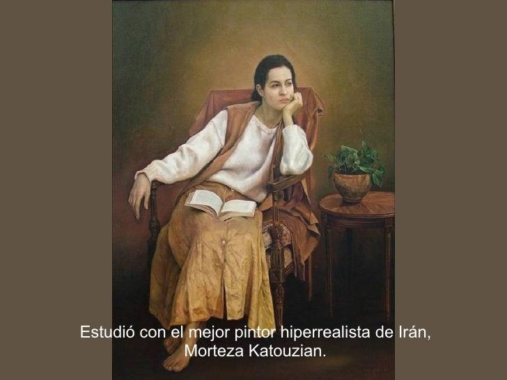 Estudió con el mejor pintor hiperrealista de Irán, Morteza Katouzian.