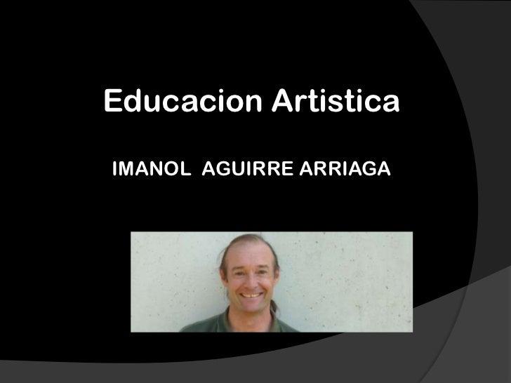 EducacionArtistica<br />IMANOL  AGUIRRE ARRIAGA<br />