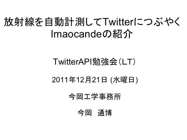 放射線を自動計測してTwitterにつぶやく     Imaocandeの紹介      TwitterAPI勉強会(LT)      2011年12月21日 (水曜日)         今岡工学事務所           今岡 通博