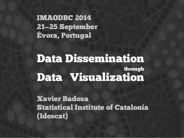 IMAODBC 2014  21—25 September  Évora, Portugal  Data Dissemination  through  Data Visualization  Xavier Badosa  Statistica...