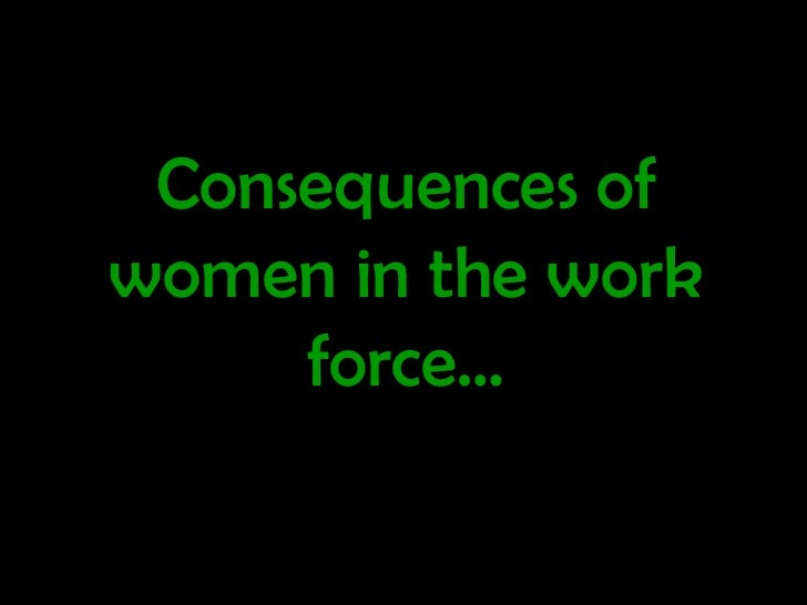 women in the work forces Women in the workplace: a research roundup from the september 2013 the women displayed far more outrage over these morally questionable decisions—and also.