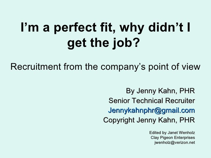 I'm a perfect fit, why didn't I get the job?  Recruitment from the company's point of view By Jenny Kahn, PHR Senior Techn...