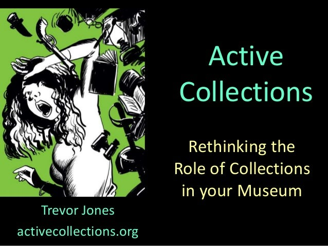Rethinking the Role of Collections in your Museum Trevor Jones activecollections.org Active Collections