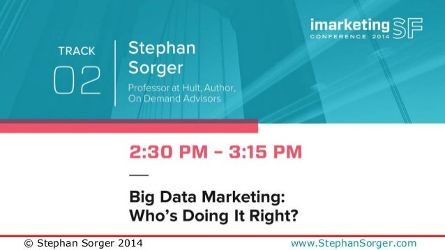 Big Data Marketing:  Who's Doing It Right?  imarketingSF Conference 2014  November 5, 2014  Stephan Sorger  © Stephan Sorg...