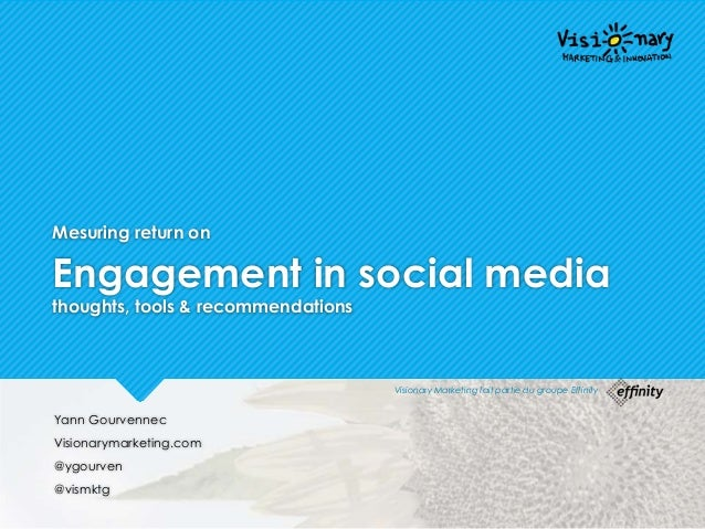 Mesuring return on Engagement in social media thoughts, tools & recommendations Yann Gourvennec Visionarymarketing.com @yg...
