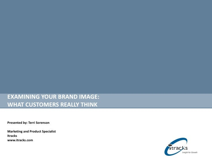 EXAMINING YOUR BRAND IMAGE:  WHAT CUSTOMERS REALLY THINK Presented by: Terri Sorenson Marketing and Product Specialist Itr...