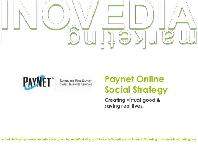 Paynet Online Social Strategy Creating virtual good & saving real lives. InovediaMarketing.com InovediaMarketing.com Inove...