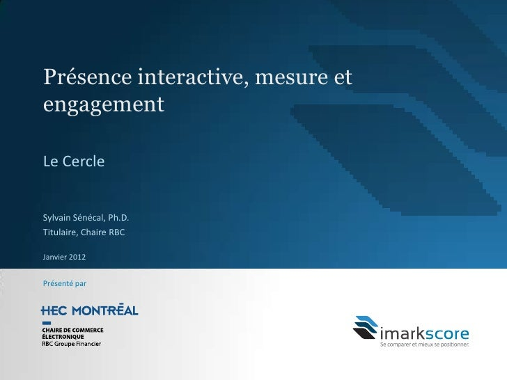 Présence interactive, mesure etengagementLe CercleSylvain Sénécal, Ph.D.Titulaire, Chaire RBCJanvier 2012Présenté par