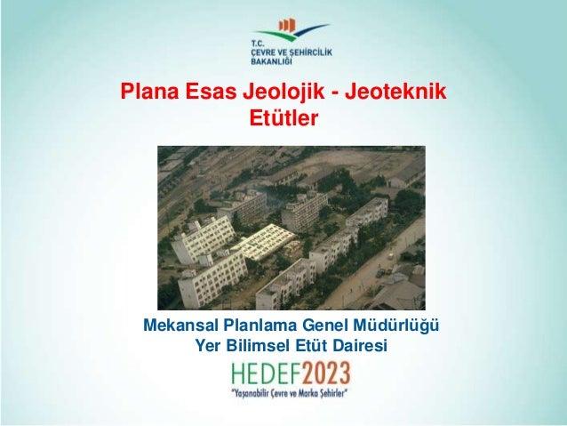 Plana Esas Jeolojik - Jeoteknik Etütler Mekansal Planlama Genel Müdürlüğü Yer Bilimsel Etüt Dairesi