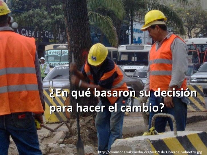 http://commons.wikimedia.org/wiki/File:Obreros_valmetro.jpg ¿En qué basaron su decisión para hacer el cambio?