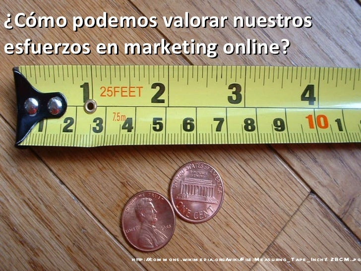 http://commons.wikimedia.org/wiki/File:Measuring_Tape_Inch%2BCM.jpg ¿Cómo podemos valorar nuestros esfuerzos en marketing ...