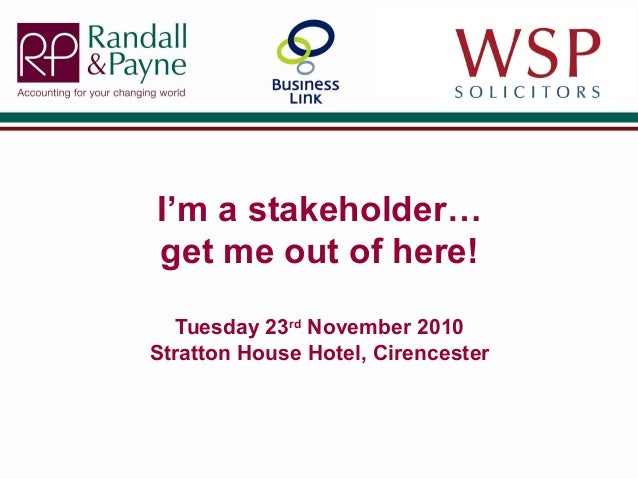 I'm a stakeholder… get me out of here! Tuesday 23rd November 2010 Stratton House Hotel, Cirencester