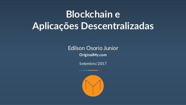 Blockchain e Aplicações Descentralizadas Edilson Osorio Junior OriginalMy.com Setembro/2017