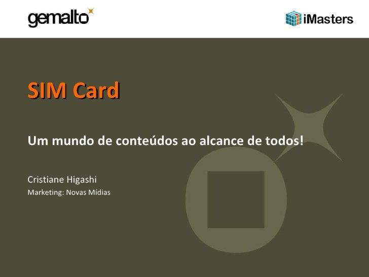 SIM Card  Um mundo de conteúdos ao alcance de todos! Cristiane Higashi Marketing: Novas Mídias