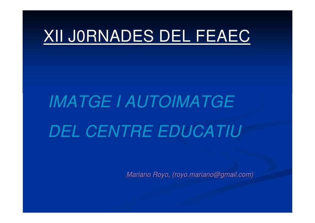 XII J0RNADES DEL FEAEC   IMATGE I AUTOIMATGE DEL CENTRE EDUCATIU          Mariano Royo, (royo.mariano@gmail.com)