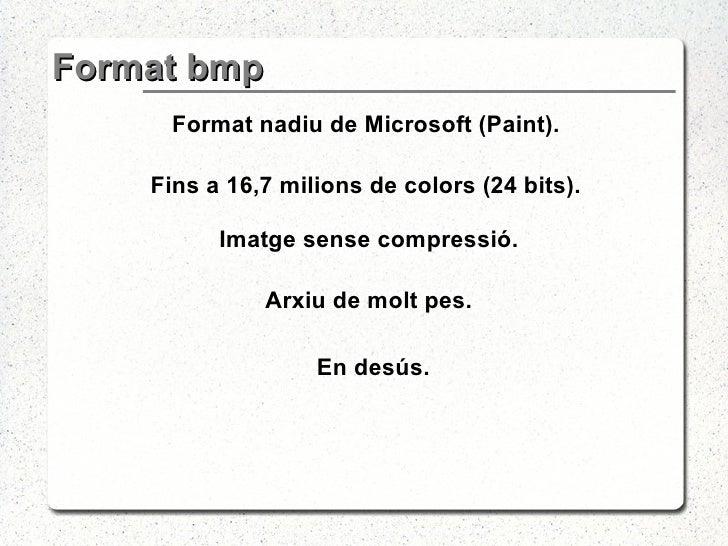 Format bmp <ul><li>Format nadiu de Microsoft (Paint). </li></ul><ul><li>Fins a 16,7 milions de colors (24 bits). </li></ul...