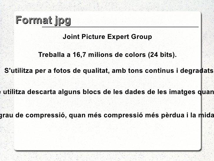 Format jpg <ul><li>Joint Picture Expert Group </li></ul><ul><li>Treballa a 16,7 milions de colors (24 bits). </li></ul><ul...
