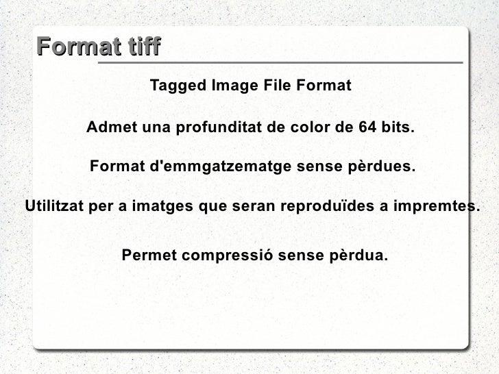 Format tiff <ul><li>Tagged Image File Format </li></ul><ul><li>Admet una profunditat de color de 64 bits. </li></ul><ul><l...