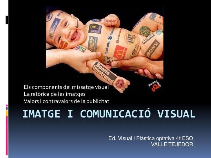 Els components del missatge visualLa retòrica de les imatgesValors i contravalors de la publicitatIMATGE I COMUNICACIÓ VIS...