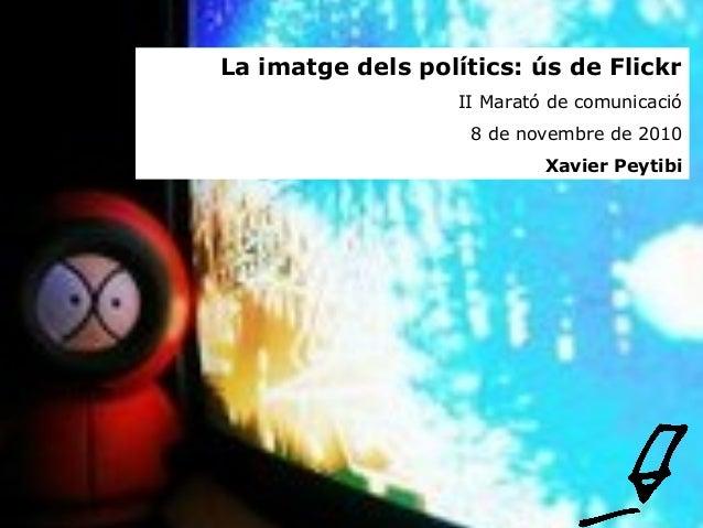 La imatge dels polítics: ús de Flickr II Marató de comunicació 8 de novembre de 2010 Xavier Peytibi