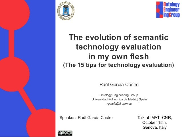 The evolution of semantic technology evaluation in my own flesh (The 15 tips for technology evaluation) Raúl García-Castro...