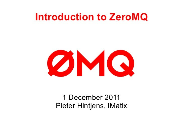 Introduction to ZeroMQ 1 December 2011 Pieter Hintjens, iMatix