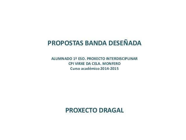 PROPOSTAS BANDA DESEÑADA ALUMNADO 1º ESO. PROXECTO INTERDISCIPLINAR CPI VIRXE DA CELA. MONFERO Curso académico 2014-2015 P...