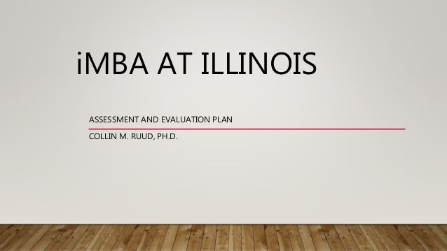 iMBA AT ILLINOIS ASSESSMENT AND EVALUATION PLAN COLLIN M. RUUD, PH.D.