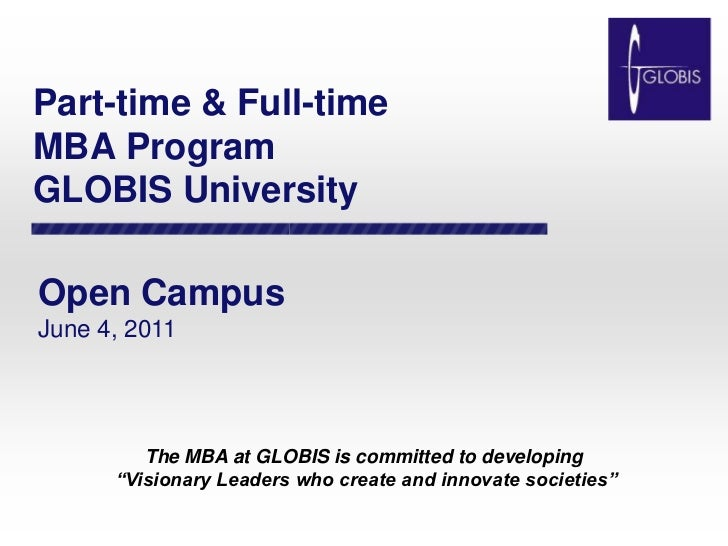 Part-time & Full-timeMBA ProgramGLOBIS University<br />Open Campus<br />June 4, 2011<br />The MBA at GLOBIS is committed t...