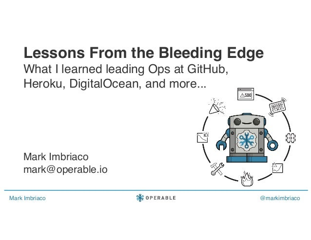 Mark Imbriaco @markimbriaco Lessons From the Bleeding Edge What I learned leading Ops at GitHub, Heroku, DigitalOcean, and...