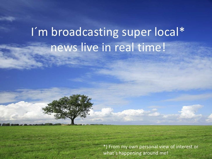 I´m broadcasting super local* news live in real time!<br />*) From my own personal view of interest or what´s happening ar...