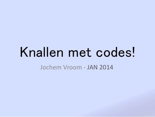 Knallen met codes! Jochem Vroom - JAN 2014